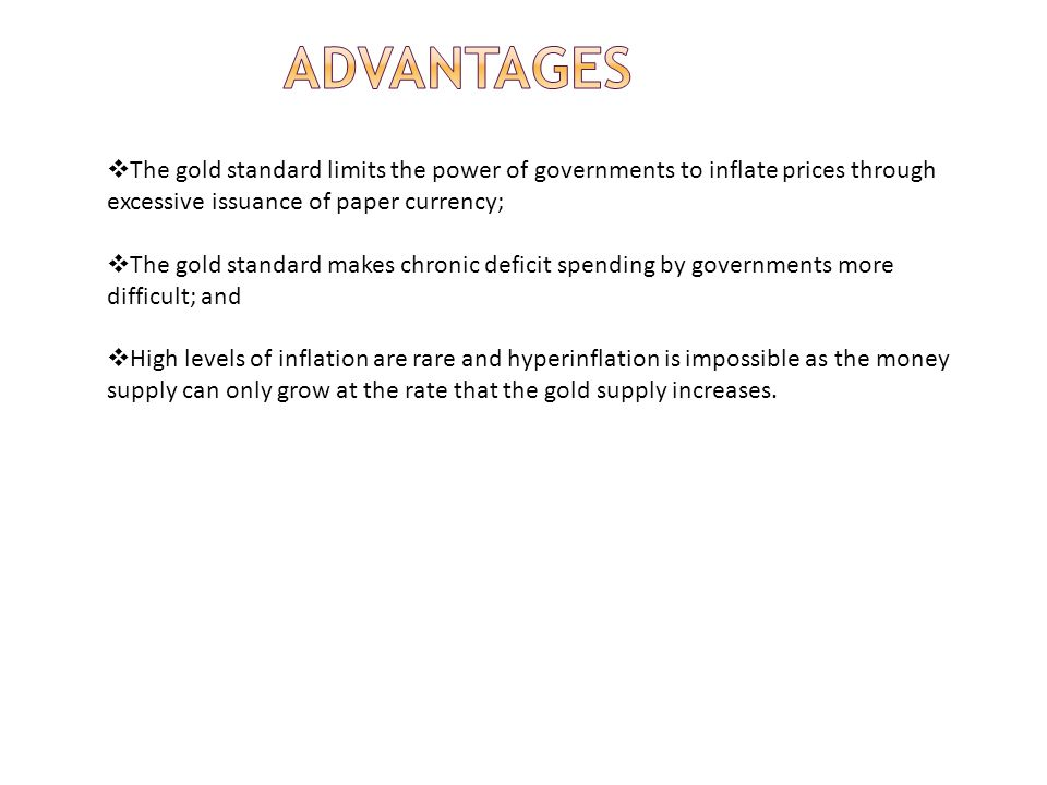 advantages The gold standard limits the power of governments to inflate prices through excessive issuance of paper currency;