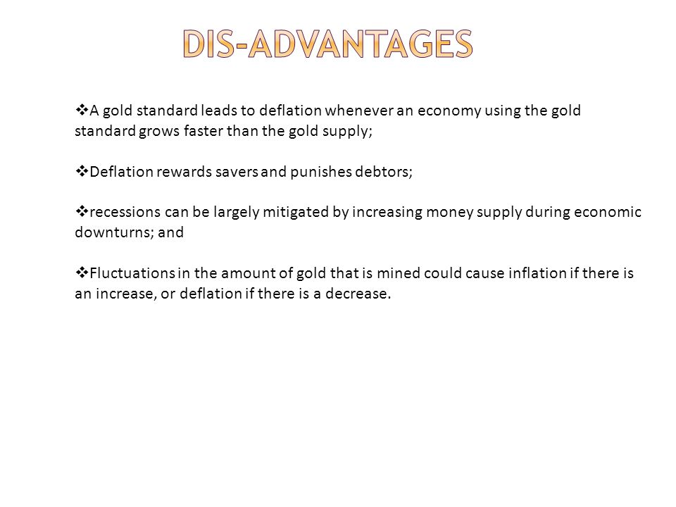 Dis-advantages A gold standard leads to deflation whenever an economy using the gold standard grows faster than the gold supply;