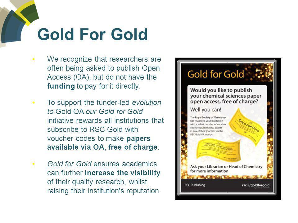 Gold For Gold We recognize that researchers are often being asked to publish Open Access (OA), but do not have the funding to pay for it directly.