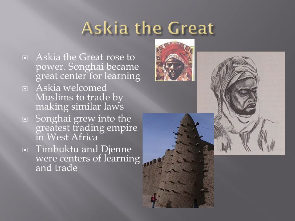 Askia the Great Askia the Great rose to power. Songhai became great center for learning. Askia welcomed Muslims to trade by making similar laws.