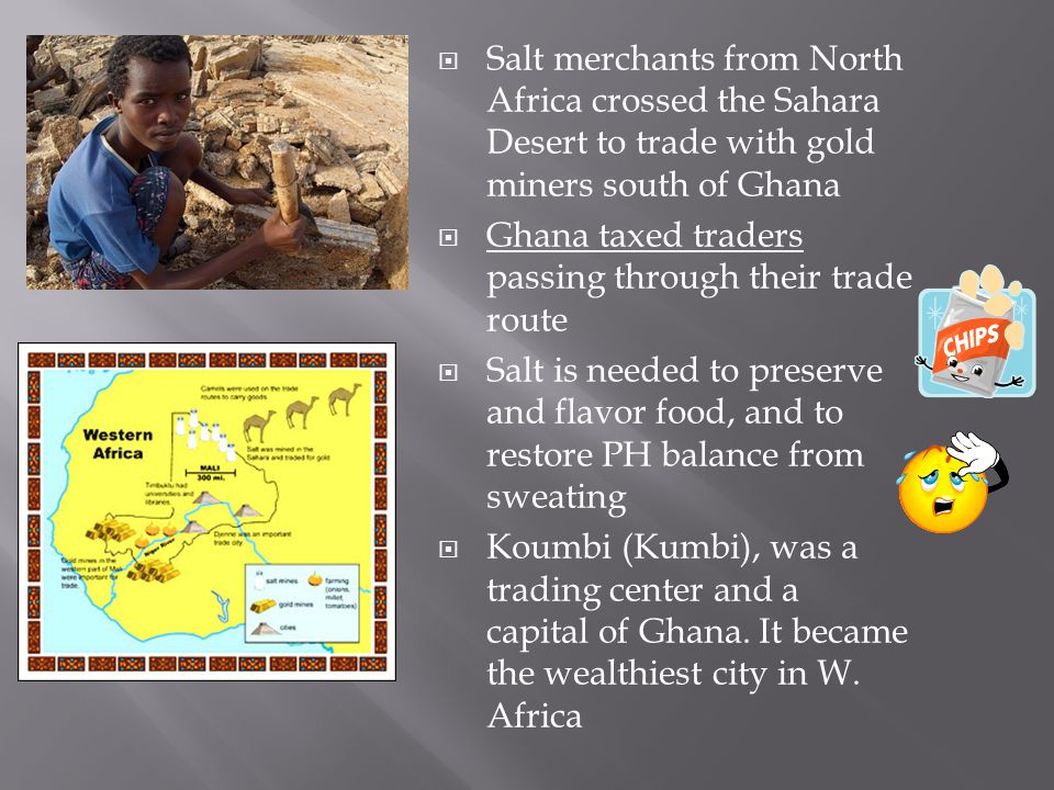Salt merchants from North Africa crossed the Sahara Desert to trade with gold miners south of Ghana