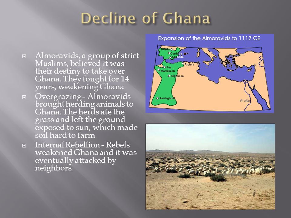 Decline of Ghana Almoravids, a group of strict Muslims, believed it was their destiny to take over Ghana. They fought for 14 years, weakening Ghana.