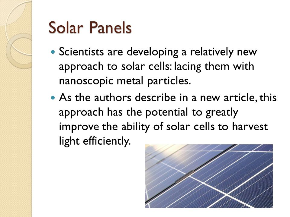Solar Panels Scientists are developing a relatively new approach to solar cells: lacing them with nanoscopic metal particles.