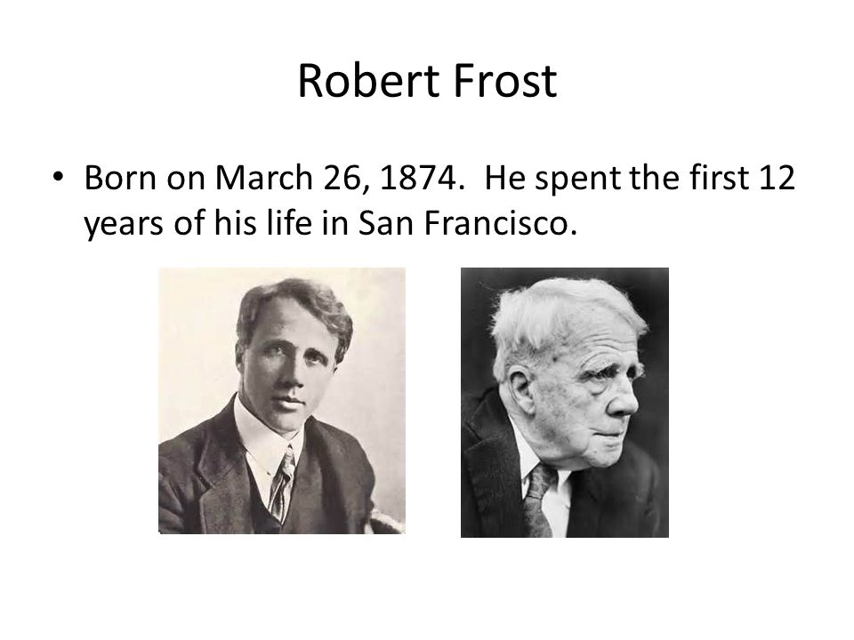 Robert Frost Born on March 26, He spent the first 12 years of his life in San Francisco.