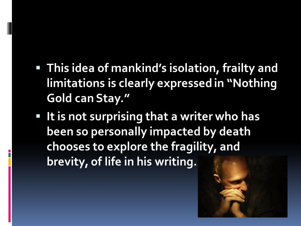 This idea of mankind's isolation, frailty and limitations is clearly expressed in Nothing Gold can Stay.