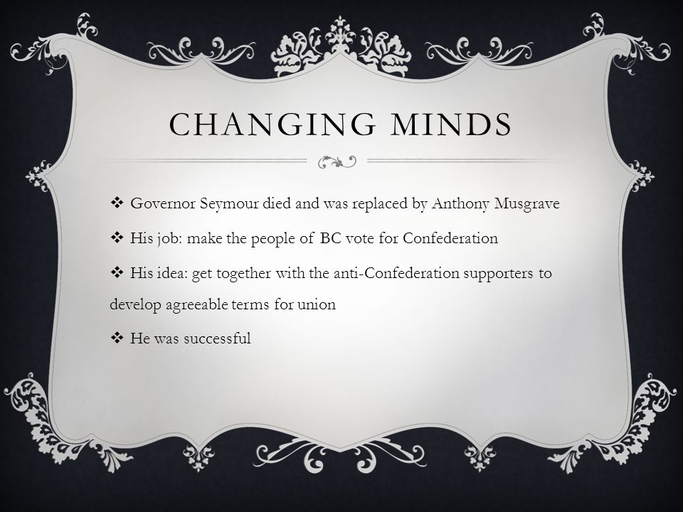 Changing Minds Governor Seymour died and was replaced by Anthony Musgrave. His job: make the people of BC vote for Confederation.