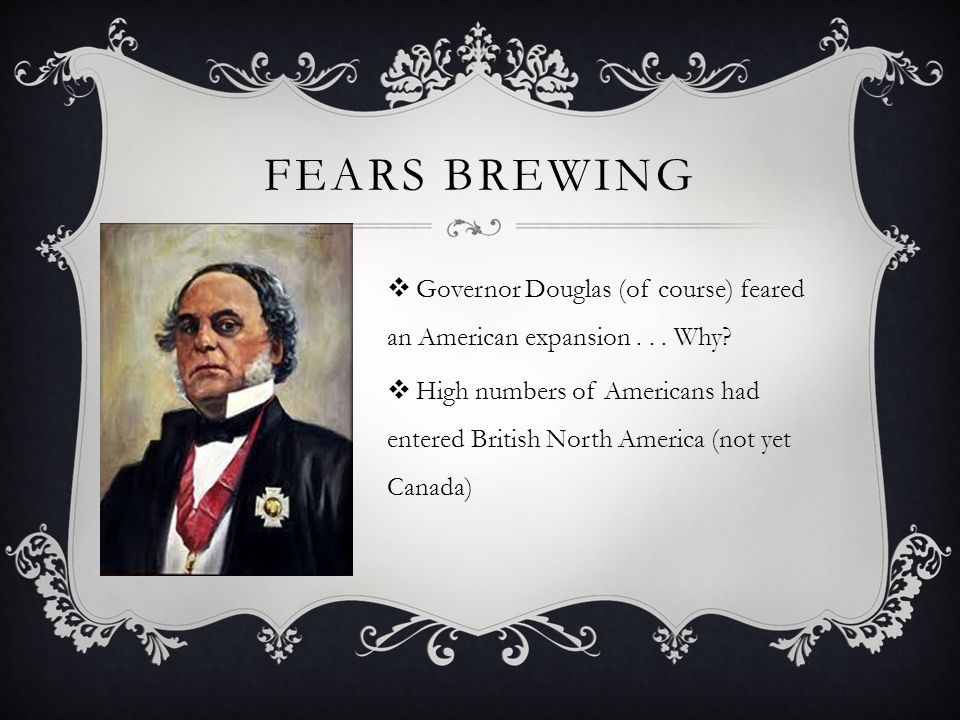 Fears brewing Governor Douglas (of course) feared an American expansion . . . Why