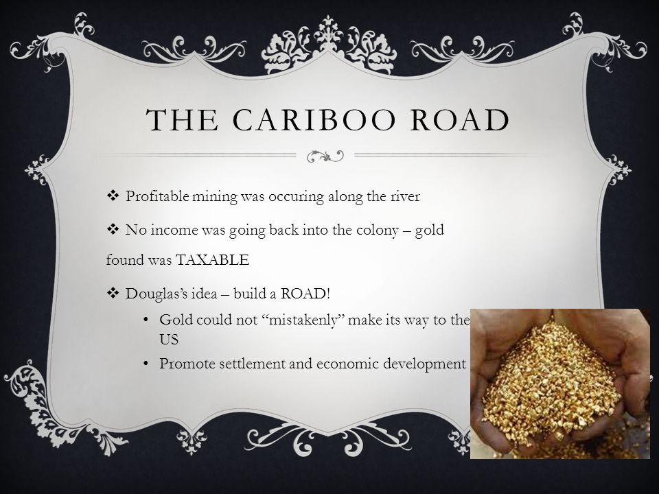 The Cariboo Road Profitable mining was occuring along the river