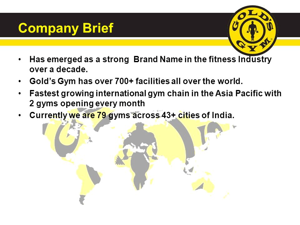 Company Brief Has emerged as a strong Brand Name in the fitness Industry over a decade. Gold's Gym has over 700+ facilities all over the world.