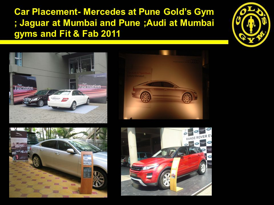 Car Placement- Mercedes at Pune Gold's Gym ; Jaguar at Mumbai and Pune ;Audi at Mumbai gyms and Fit & Fab 2011