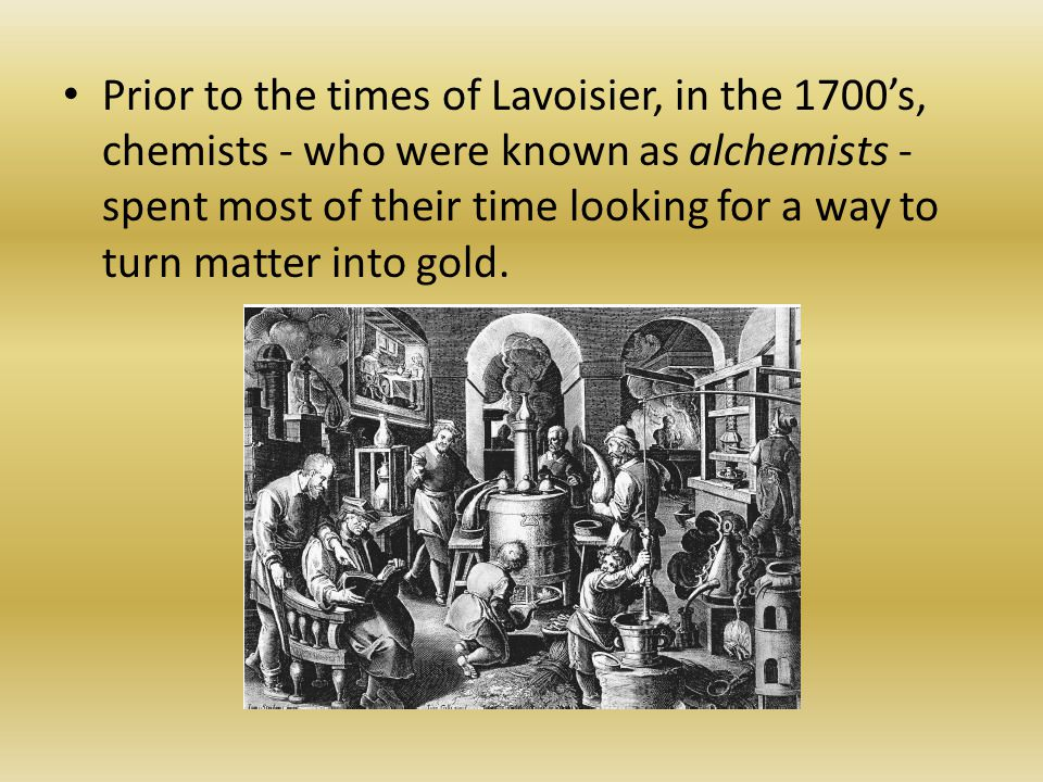 Prior to the times of Lavoisier, in the 1700's, chemists - who were known as alchemists - spent most of their time looking for a way to turn matter into gold.