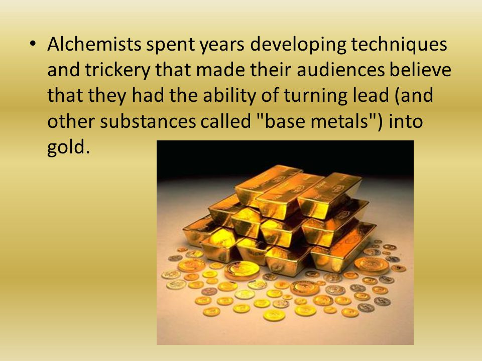 Alchemists spent years developing techniques and trickery that made their audiences believe that they had the ability of turning lead (and other substances called base metals ) into gold.