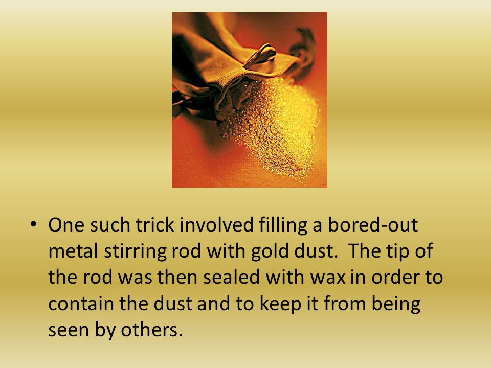 One such trick involved filling a bored-out metal stirring rod with gold dust. The tip of the rod was then sealed with wax in order to contain the dust and to keep it from being seen by others.