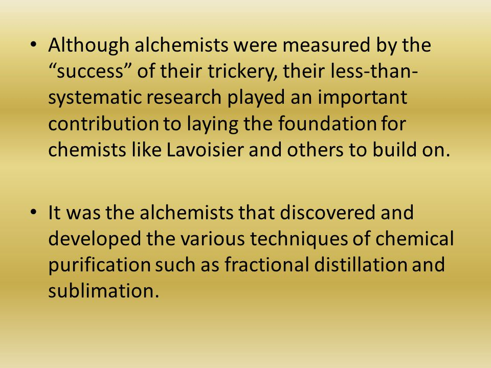 Although alchemists were measured by the success of their trickery, their less-than-systematic research played an important contribution to laying the foundation for chemists like Lavoisier and others to build on.