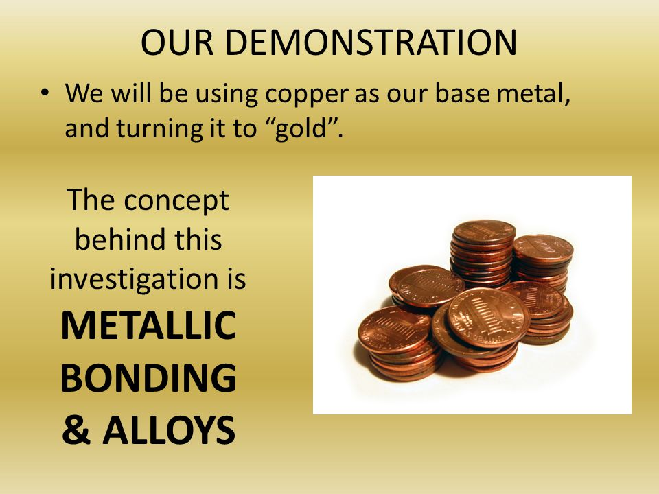 The concept behind this investigation is METALLIC BONDING & ALLOYS