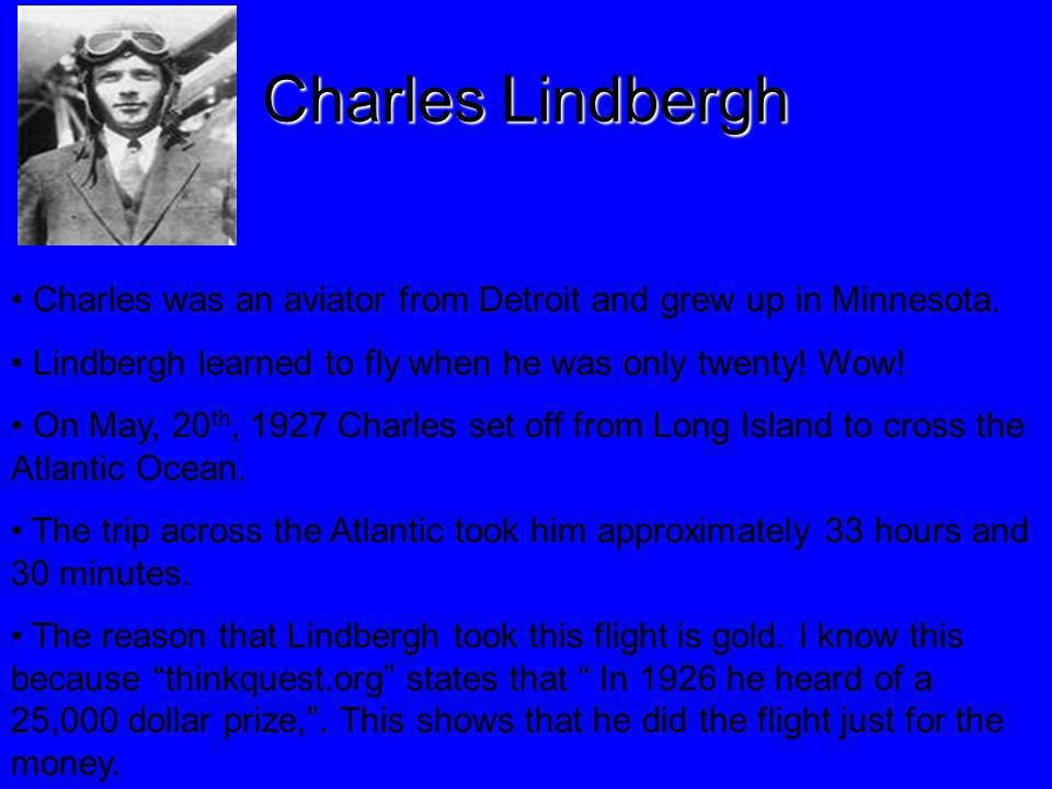 Charles Lindbergh Charles was an aviator from Detroit and grew up in Minnesota. Lindbergh learned to fly when he was only twenty! Wow!