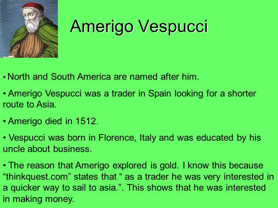 Amerigo Vespucci North and South America are named after him. Amerigo Vespucci was a trader in Spain looking for a shorter route to Asia.