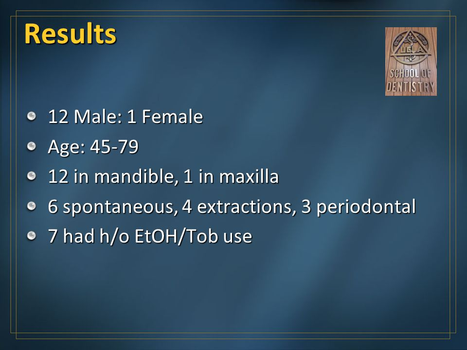 Results 12 Male: 1 Female Age: 45-79 12 in mandible, 1 in maxilla