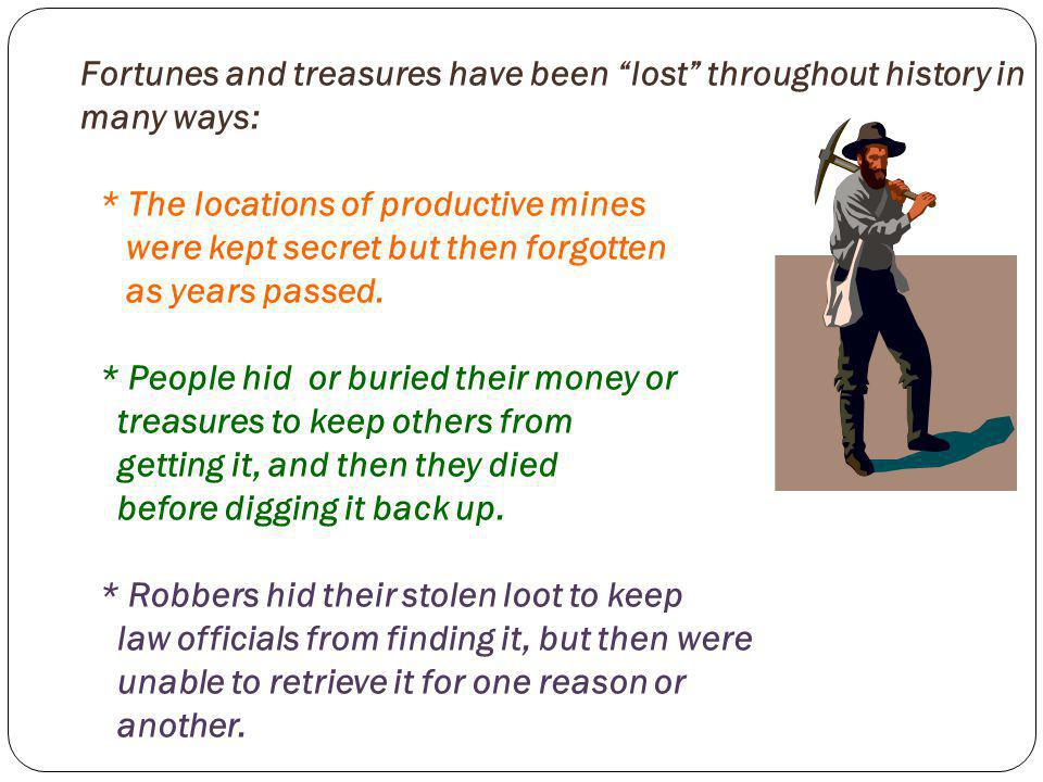 Fortunes and treasures have been lost throughout history in many ways: * The locations of productive mines were kept secret but then forgotten as years passed.