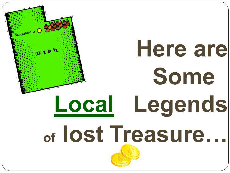 Here are Somes Locals Legends of lost Treasure…
