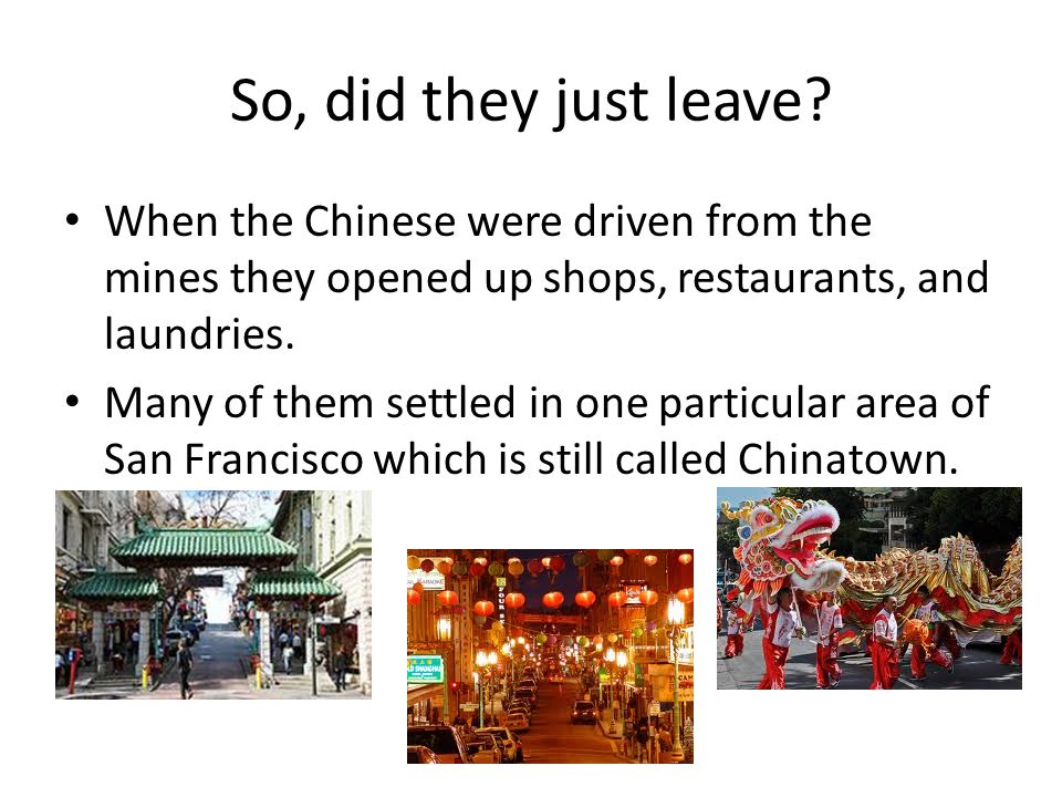 So, did they just leave When the Chinese were driven from the mines they opened up shops, restaurants, and laundries.