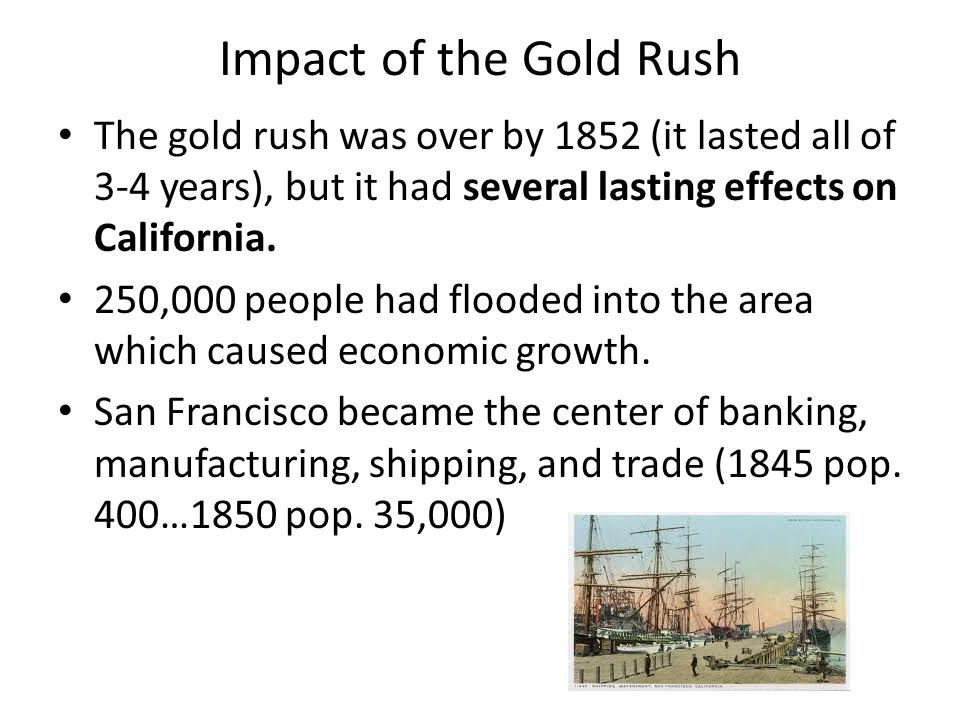 Impact of the Gold Rush The gold rush was over by 1852 (it lasted all of 3-4 years), but it had several lasting effects on California.