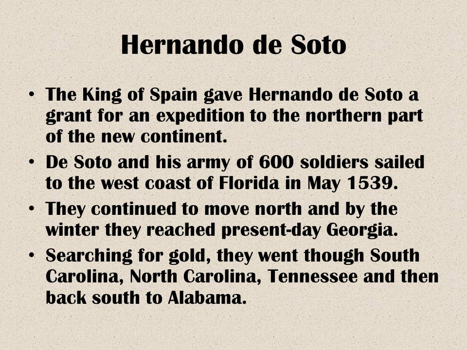 Hernando de Soto The King of Spain gave Hernando de Soto a grant for an expedition to the northern part of the new continent.