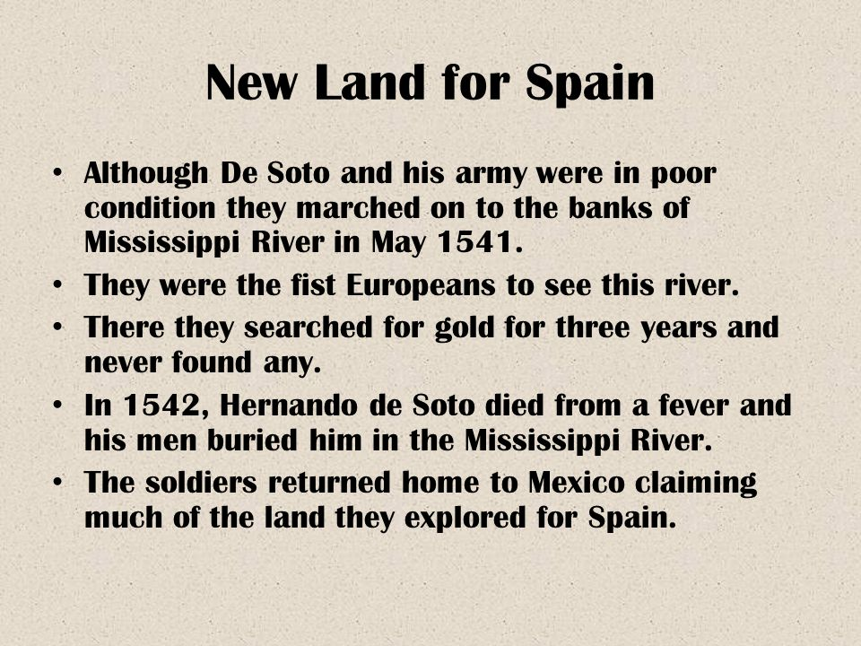 New Land for Spain Although De Soto and his army were in poor condition they marched on to the banks of Mississippi River in May 1541.