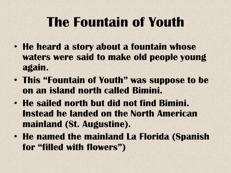 The Fountain of Youth He heard a story about a fountain whose waters were said to make old people young again.