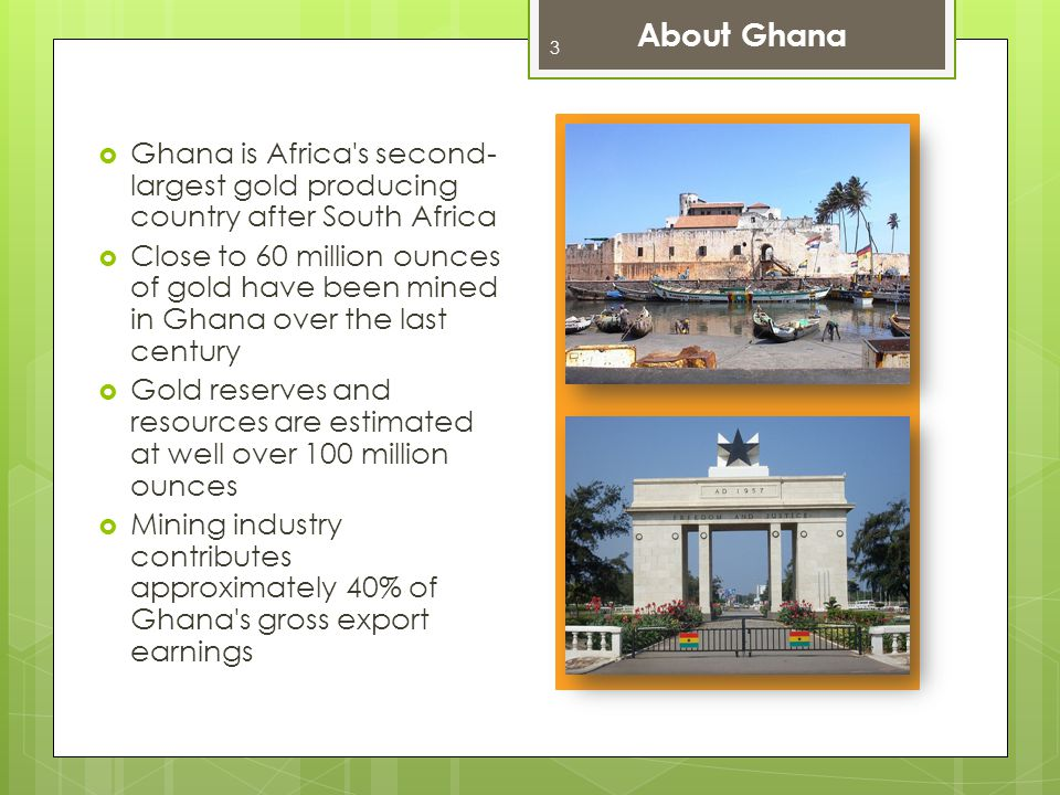 About Ghana Ghana is Africa s second-largest gold producing country after South Africa.