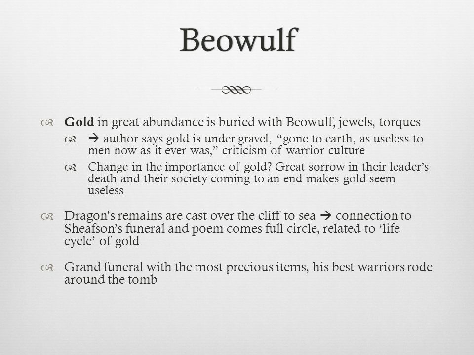 Beowulf Gold in great abundance is buried with Beowulf, jewels, torques.