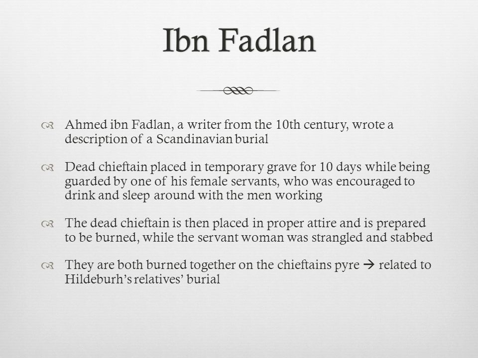 Ibn Fadlan Ahmed ibn Fadlan, a writer from the 10th century, wrote a description of a Scandinavian burial.