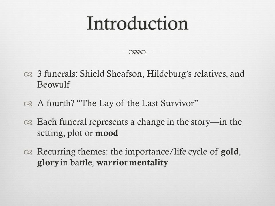 Introduction 3 funerals: Shield Sheafson, Hildeburg's relatives, and Beowulf. A fourth The Lay of the Last Survivor