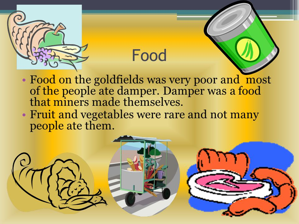 Food Food on the goldfields was very poor and most of the people ate damper. Damper was a food that miners made themselves.