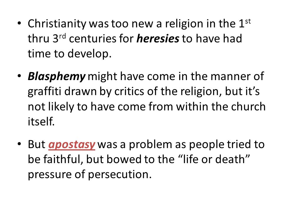 Christianity was too new a religion in the 1st thru 3rd centuries for heresies to have had time to develop.