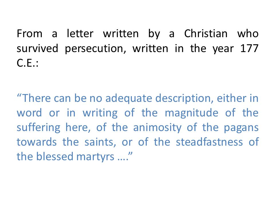 From a letter written by a Christian who survived persecution, written in the year 177 C.E.: There can be no adequate description, either in word or in writing of the magnitude of the suffering here, of the animosity of the pagans towards the saints, or of the steadfastness of the blessed martyrs ….