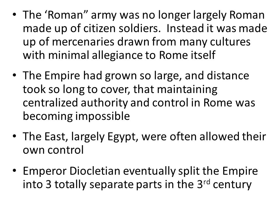 The 'Roman army was no longer largely Roman made up of citizen soldiers. Instead it was made up of mercenaries drawn from many cultures with minimal allegiance to Rome itself
