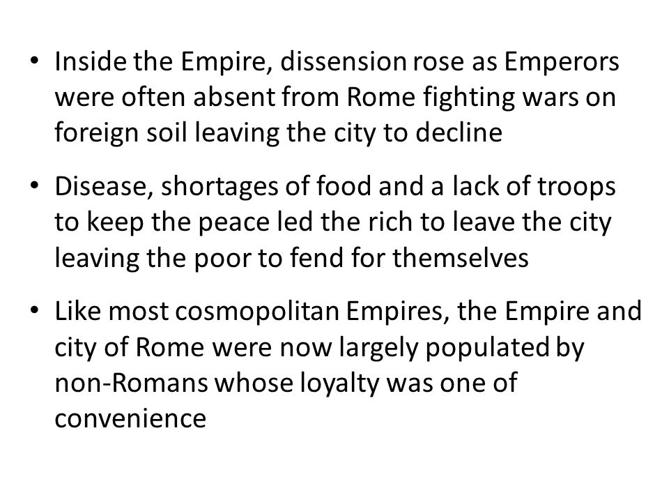 Inside the Empire, dissension rose as Emperors were often absent from Rome fighting wars on foreign soil leaving the city to decline
