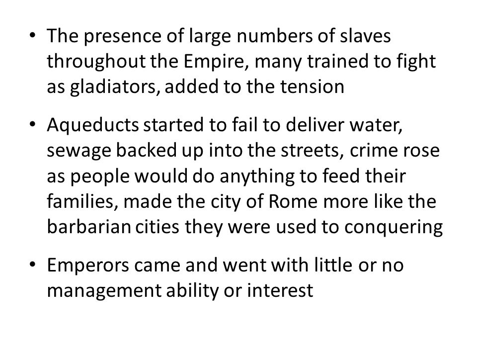 The presence of large numbers of slaves throughout the Empire, many trained to fight as gladiators, added to the tension