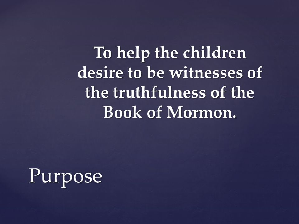 To help the children desire to be witnesses of the truthfulness of the Book of Mormon.