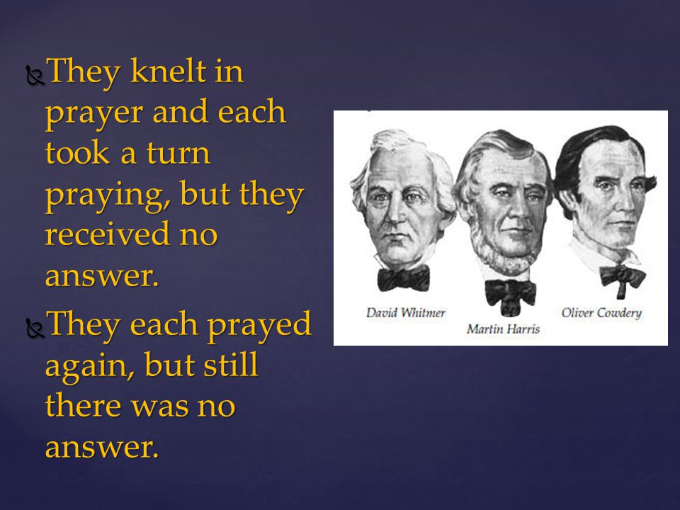They knelt in prayer and each took a turn praying, but they received no answer.