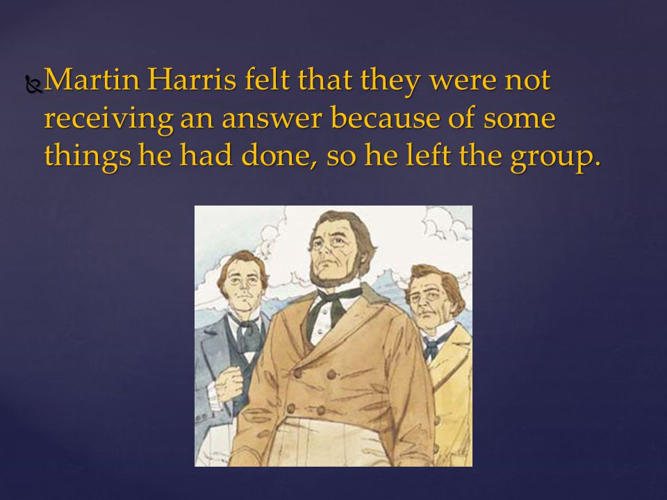 Martin Harris felt that they were not receiving an answer because of some things he had done, so he left the group.
