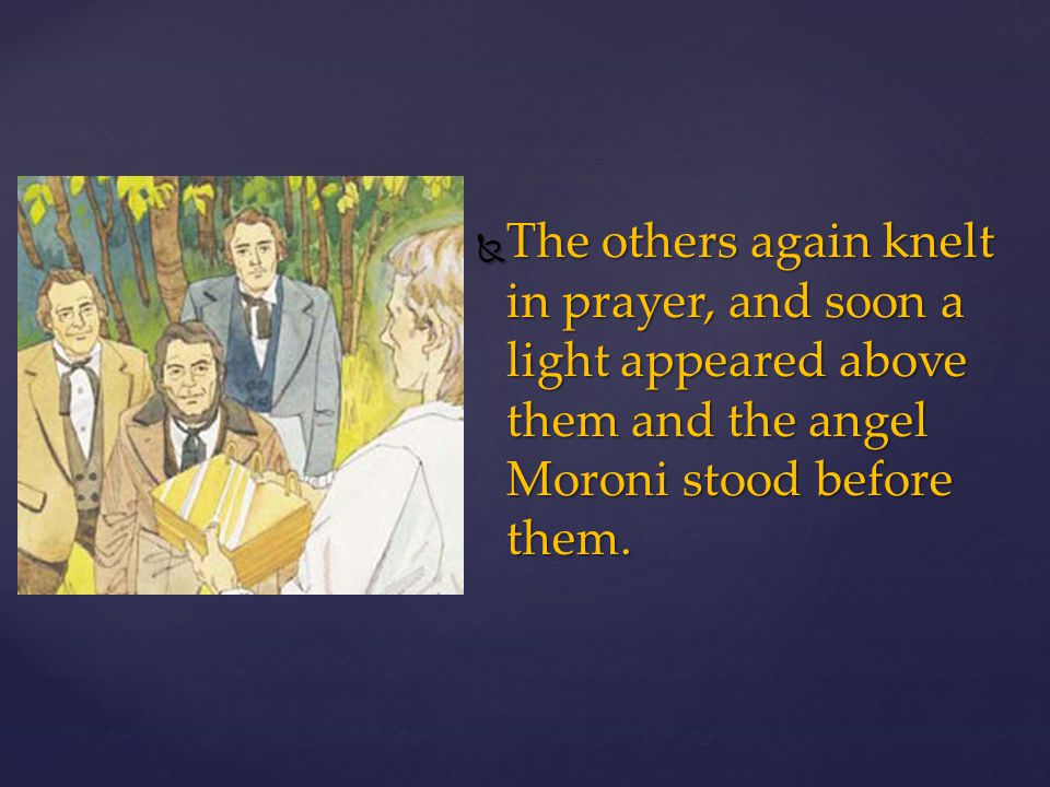 The others again knelt in prayer, and soon a light appeared above them and the angel Moroni stood before them.