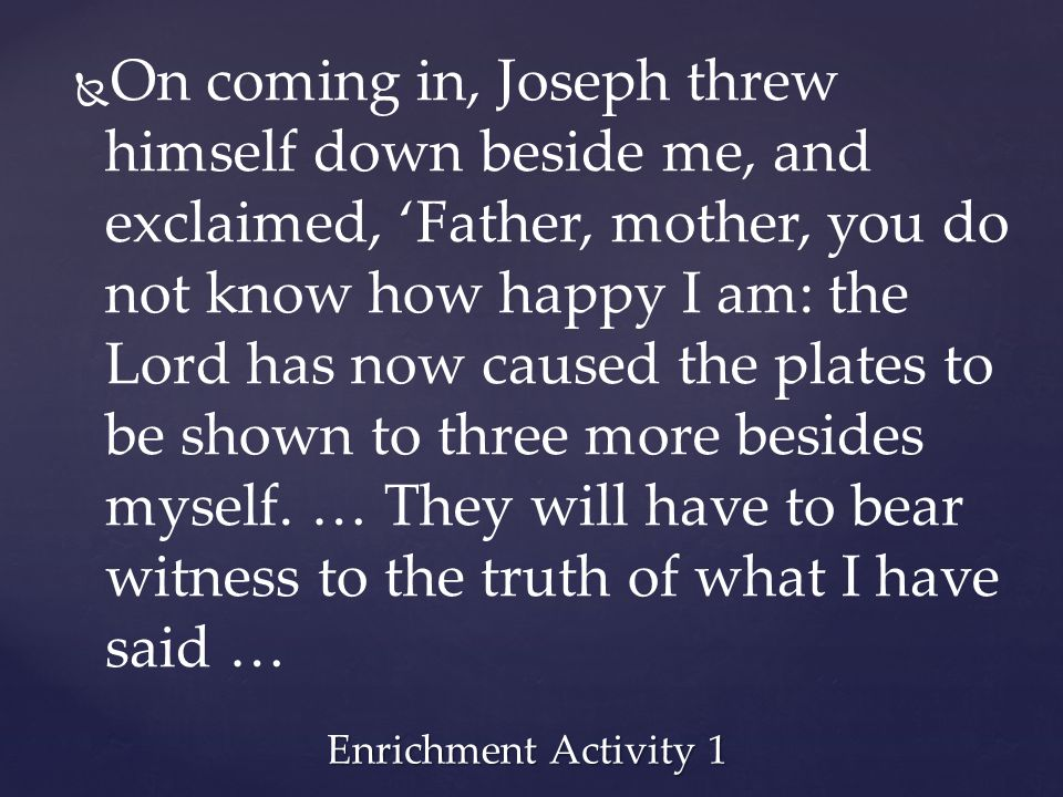 On coming in, Joseph threw himself down beside me, and exclaimed, 'Father, mother, you do not know how happy I am: the Lord has now caused the plates to be shown to three more besides myself. … They will have to bear witness to the truth of what I have said …