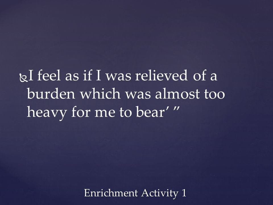 I feel as if I was relieved of a burden which was almost too heavy for me to bear'