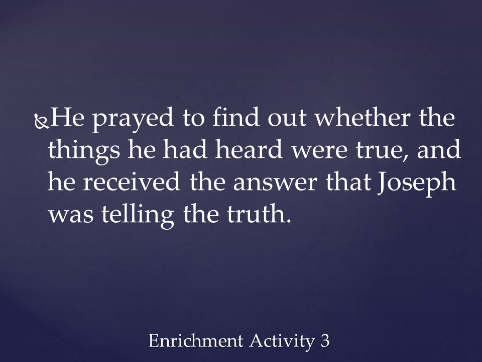 He prayed to find out whether the things he had heard were true, and he received the answer that Joseph was telling the truth.