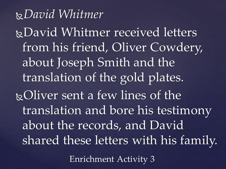 David Whitmer David Whitmer received letters from his friend, Oliver Cowdery, about Joseph Smith and the translation of the gold plates.