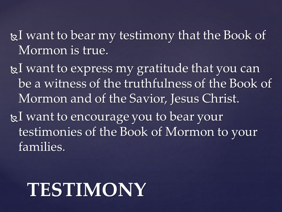 TESTIMONY I want to bear my testimony that the Book of Mormon is true.