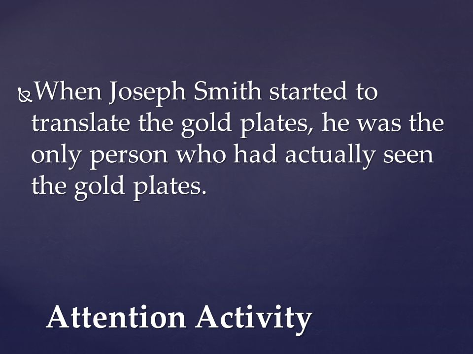 When Joseph Smith started to translate the gold plates, he was the only person who had actually seen the gold plates.