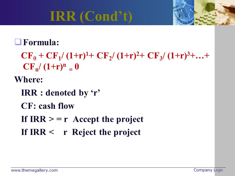 IRR (Cond't) Formula: CF0 + CF1/ (1+r)1+ CF2/ (1+r)2+ CF3/ (1+r)3+…+ CFn/ (1+r)n = 0. Where: IRR : denoted by 'r'